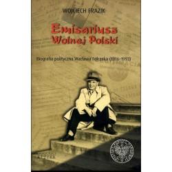 Emisariusz Wolnej Polski. Biografia polityczna Wacława Felczaka (1916–1993)