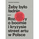 Żeby było ładnie. Rozmowy o boomie i kryzysie street artu w Polsce.