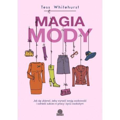 Magia mody. Jak się ubierać, żeby wyrazić swoja osobowśc i odnieść sukces w pracy i życiu osobistym