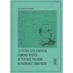Etyczny utylitarysta. Edmund Rygier w Teatrze Polskim w Poznianiu (1896-1908)