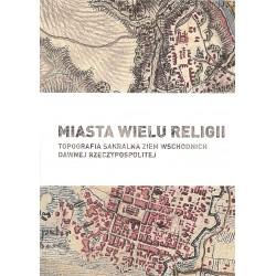 Miasta wielu religii. Topografia sakralna ziem wschodnich dawnej Rzeczypospolitej