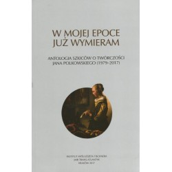 W mojej epoce już wymieram. Antologia szkiców o twórczości Jana Polkowskiego (1979–2017)