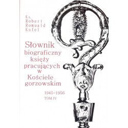 Słownik biograficzny księży pracujących w Kościele gorzowskim 1945-1956 tom IV