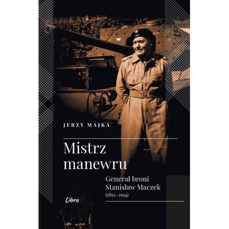 Mistrz manewru. Generał broni Stanisław Maczek (1892-1994)