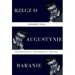 Rzecz o Augustynie Baranie - twórczość i życie: wspomnienia, dokumenty, teksty