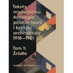 Teksty modernizmu. Antologia polskiej teorii o krytyki architektury 1918-1981 T 1-2