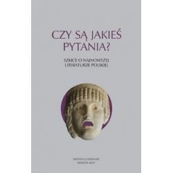 Czy są jakieś pytania? Szkice o najnowszej literaturze polskiej