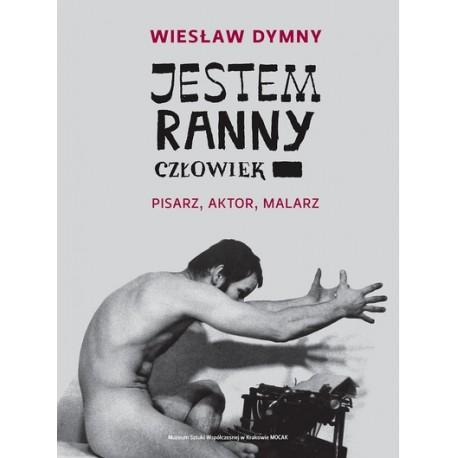Wiesław Dymny jestem ranny człowiek. Pisarz, aktor, malarz