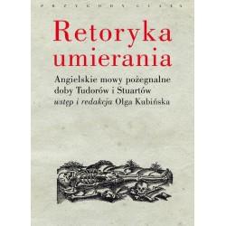 Retoryka umierania. Angielskie mowy pożegnalne doby Tudorów i Stuartów. Wstęp i redakcja Olga Kubińska