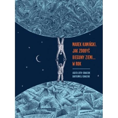 Marek Kamiński. Jak zdobyć  bieguny Ziemi... w rok