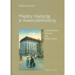 Między tradycją a nowoczesnością. Architektura Lwowa lat 1893-1918