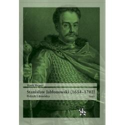Stanisław Jabłonowski (1634–1702). Polityk i dowódca. Tom I