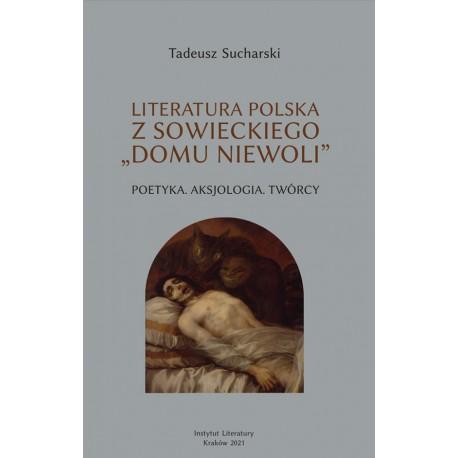"""Literatura polska z sowieckiego """"domu niewoli"""". Poetyka. Aksjologia. Twórcy"""
