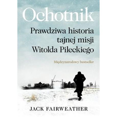 Ochotnik Prawdziwa historia tajnej misji Witolda Pileckiego