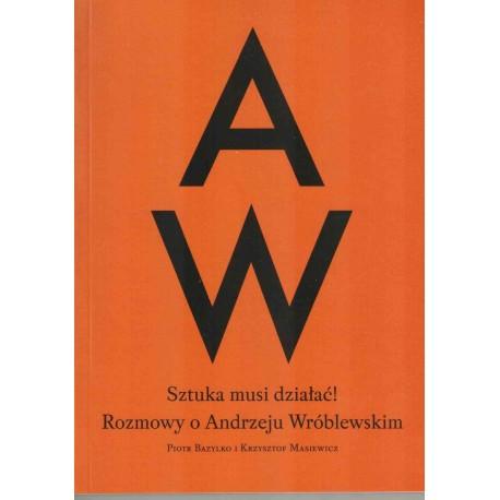 Sztuka musi działać! Rozmowy o Andrzeju Wróblewskim