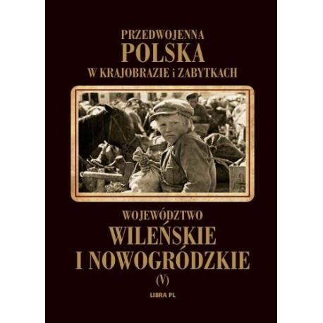 Przedwojenna Polska w krajobrazie i zabytkach. Województwo Wileńskie i Nowogródzkie Tom 5