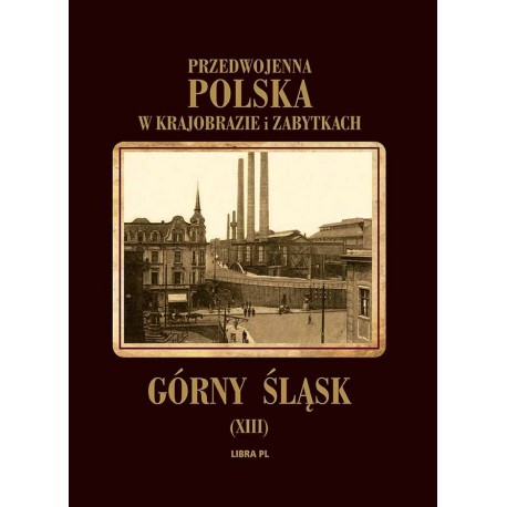 Przedwojenna Polska w krajobrazie i zabytkach. Górny Śląsk Tom XIII